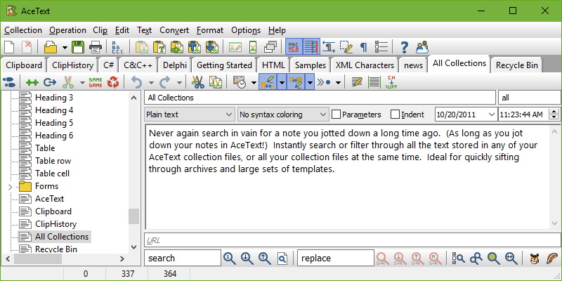 Never again search in vain for a note you jotted down a long time ago. (As long as you jot down your notes in AceText!) Instantly search or filter through all the text you stored in any of your AceText collection files. Ideal for quickly sifting through archives and large sets of templates.